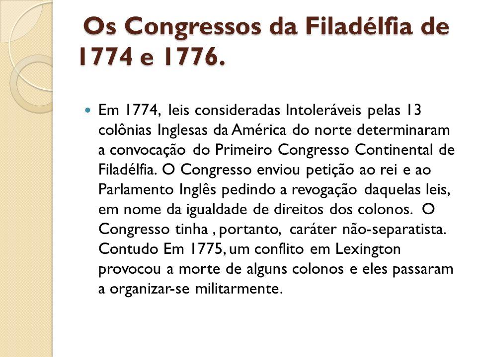 Os Congressos da Filadélfia de 1774 e 1776. Os Congressos da Filadélfia de 1774 e 1776. Em 1774, leis consideradas Intoleráveis pelas 13 colônias Ingl