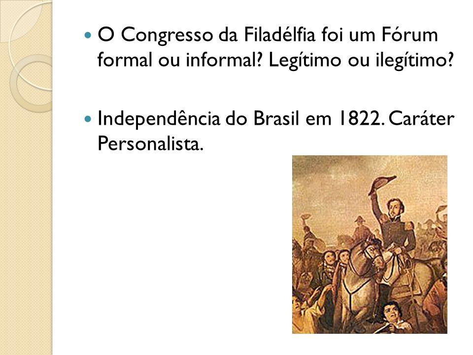 O Congresso da Filadélfia foi um Fórum formal ou informal? Legítimo ou ilegítimo? Independência do Brasil em 1822. Caráter Personalista.