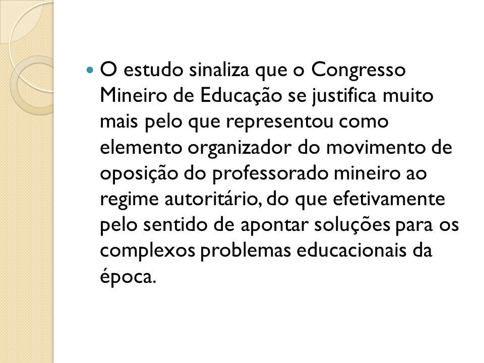 O estudo sinaliza que o Congresso Mineiro de Educação se justifica muito mais pelo que representou como elemento organizador do movimento de oposição