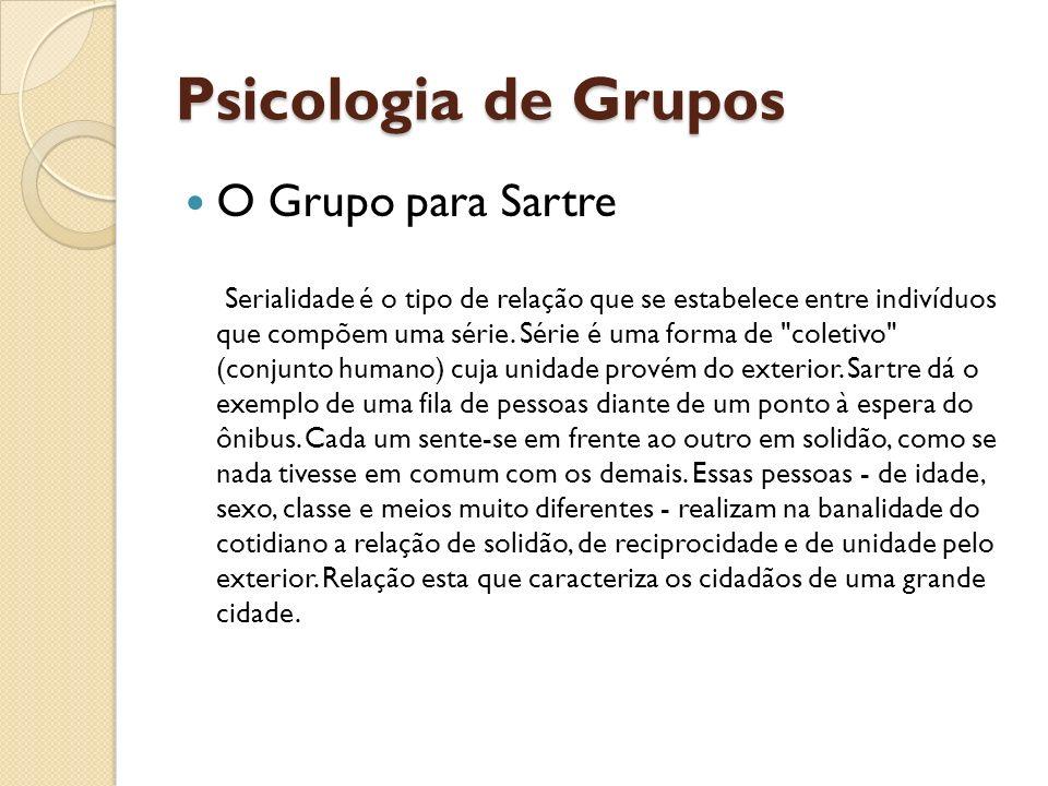 Psicologia de Grupos O Grupo para Sartre Serialidade é o tipo de relação que se estabelece entre indivíduos que compõem uma série. Série é uma forma d
