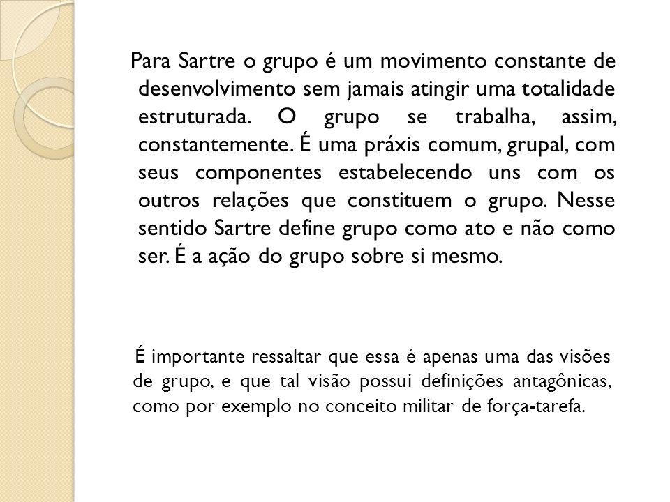 Para Sartre o grupo é um movimento constante de desenvolvimento sem jamais atingir uma totalidade estruturada. O grupo se trabalha, assim, constanteme