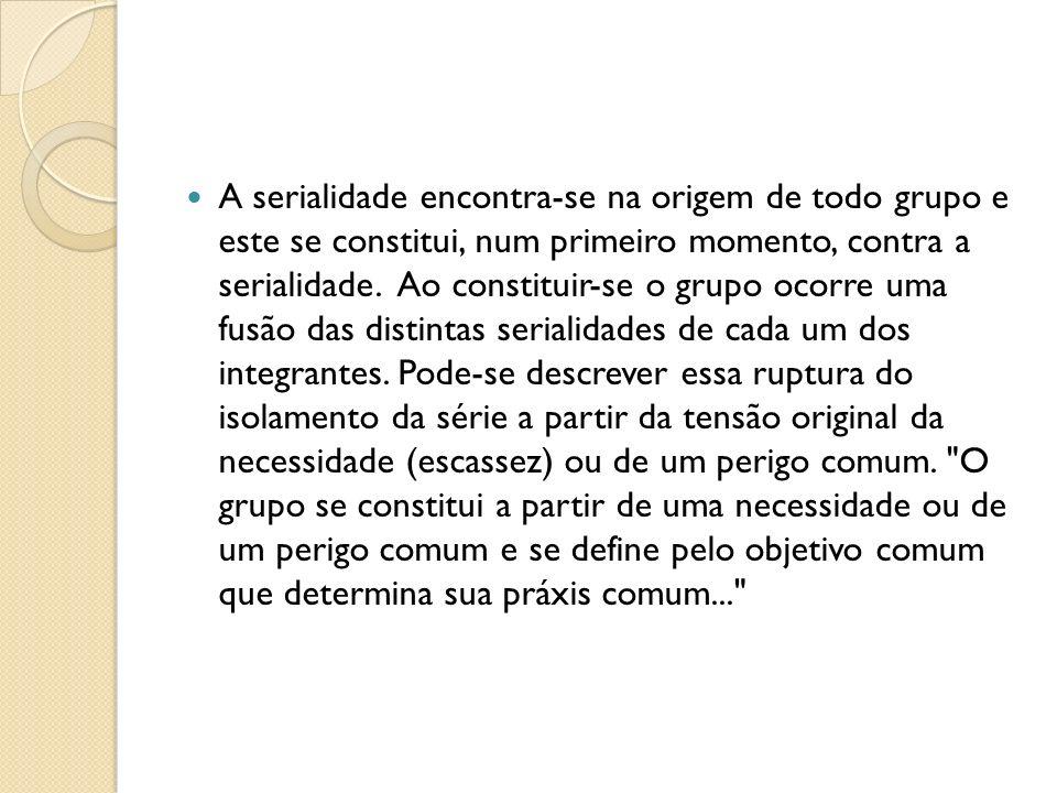 A serialidade encontra-se na origem de todo grupo e este se constitui, num primeiro momento, contra a serialidade. Ao constituir-se o grupo ocorre uma
