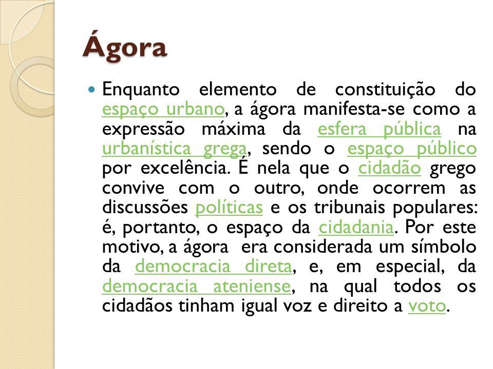 Ágora Enquanto elemento de constituição do espaço urbano, a ágora manifesta-se como a expressão máxima da esfera pública na urbanística grega, sendo o