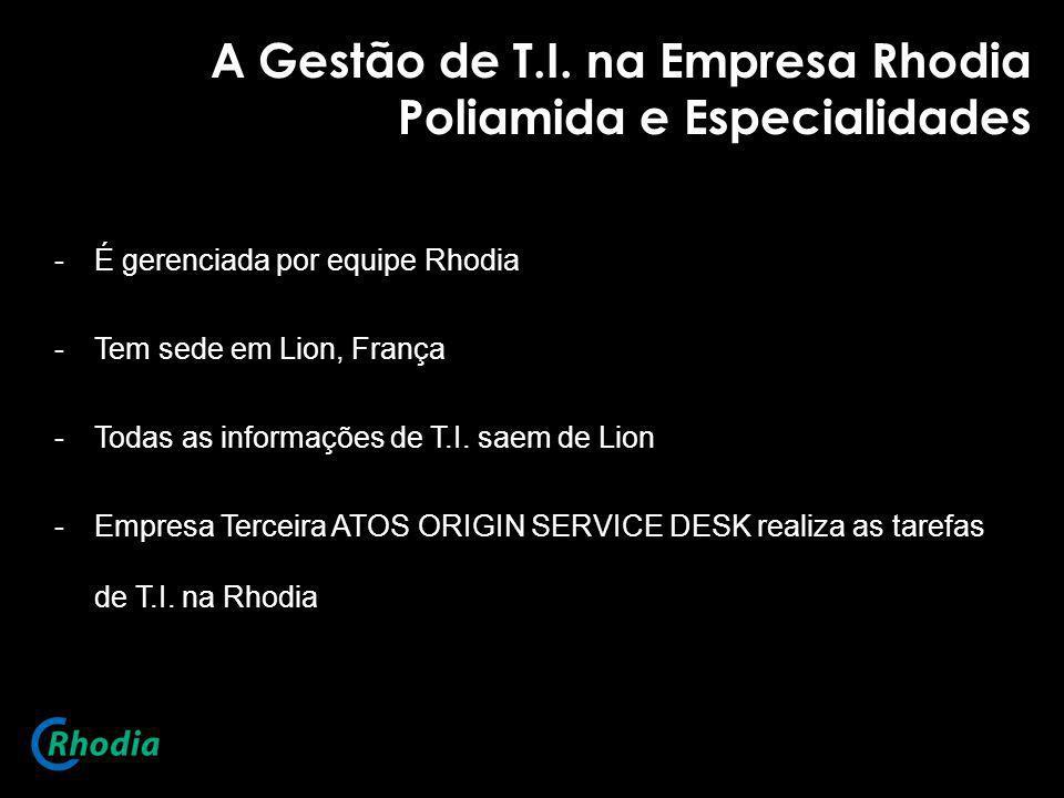 A Gestão de T.I. na Empresa Rhodia Poliamida e Especialidades -É gerenciada por equipe Rhodia -Tem sede em Lion, França -Todas as informações de T.I.