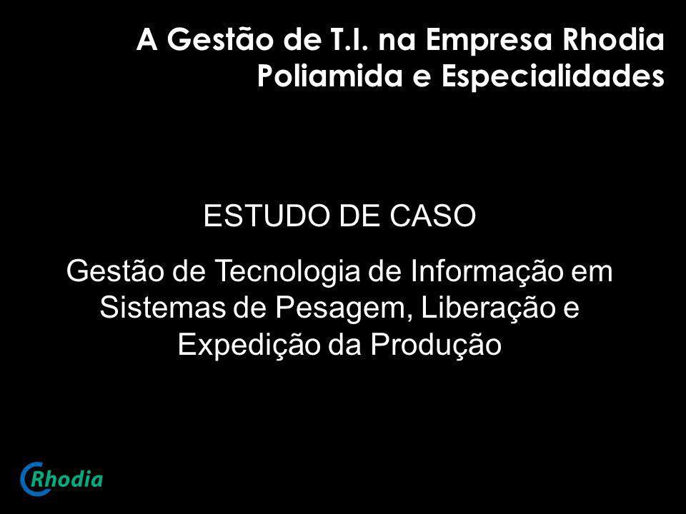 A Gestão de T.I. na Empresa Rhodia Poliamida e Especialidades ESTUDO DE CASO Gestão de Tecnologia de Informação em Sistemas de Pesagem, Liberação e Ex