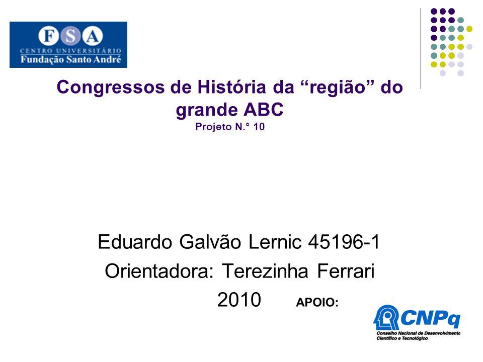 Congressos de História da região do grande ABC Projeto N.° 10 Eduardo Galvão Lernic 45196-1 Orientadora: Terezinha Ferrari 2010