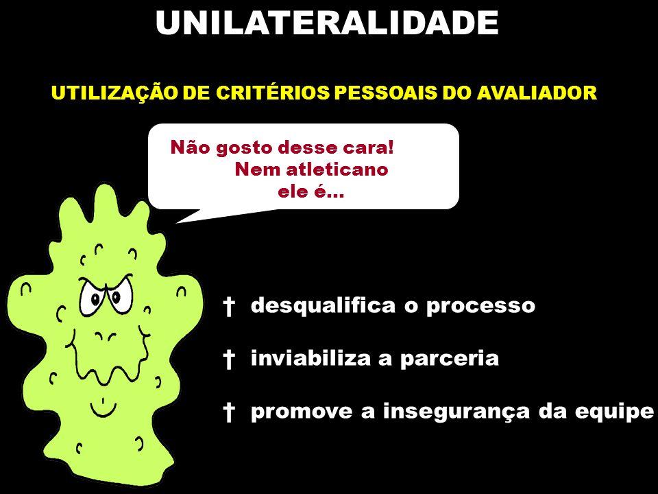 UNILATERALIDADE UTILIZAÇÃO DE CRITÉRIOS PESSOAIS DO AVALIADOR Não gosto desse cara.