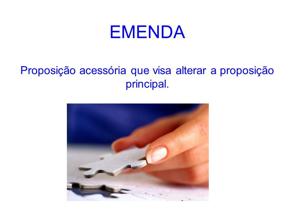 EMENDA Proposição acessória que visa alterar a proposição principal.