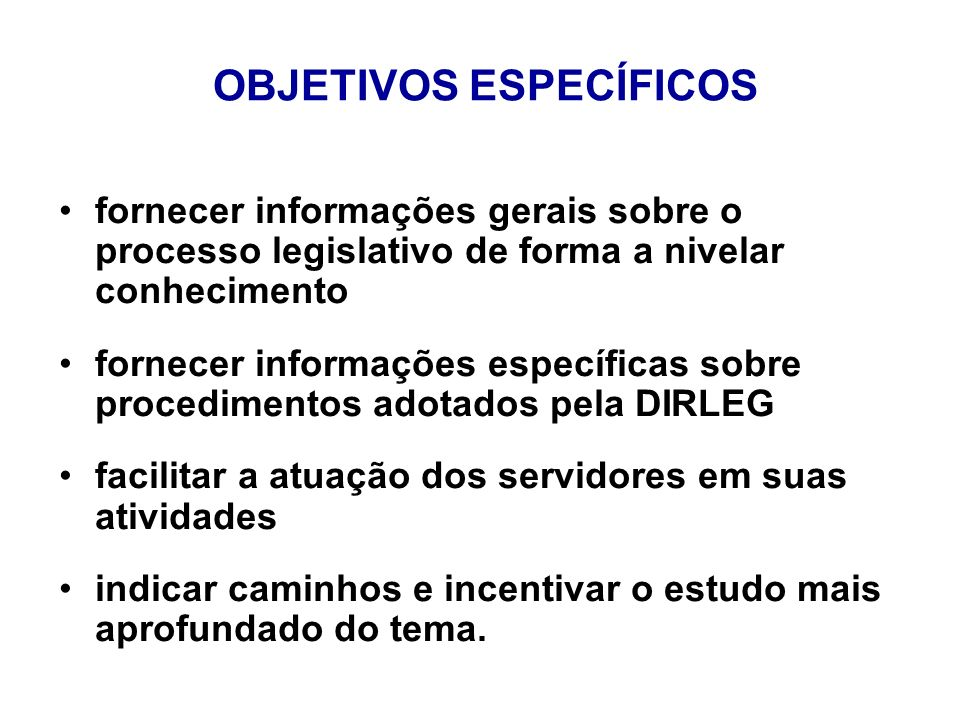 OBJETIVOS ESPECÍFICOS fornecer informações gerais sobre o processo legislativo de forma a nivelar conhecimento fornecer informações específicas sobre