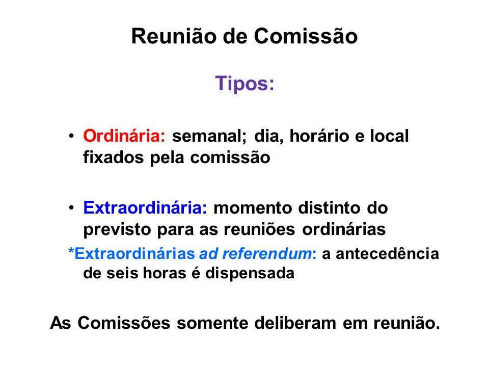 Reunião de Comissão Tipos: Ordinária: semanal; dia, horário e local fixados pela comissão Extraordinária: momento distinto do previsto para as reuniõe