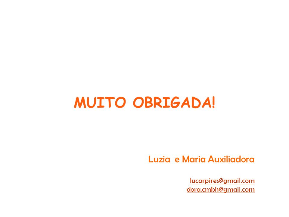 MUITO OBRIGADA! Luzia e Maria Auxiliadora lucarpires@gmail.com dora.cmbh@gmail.com