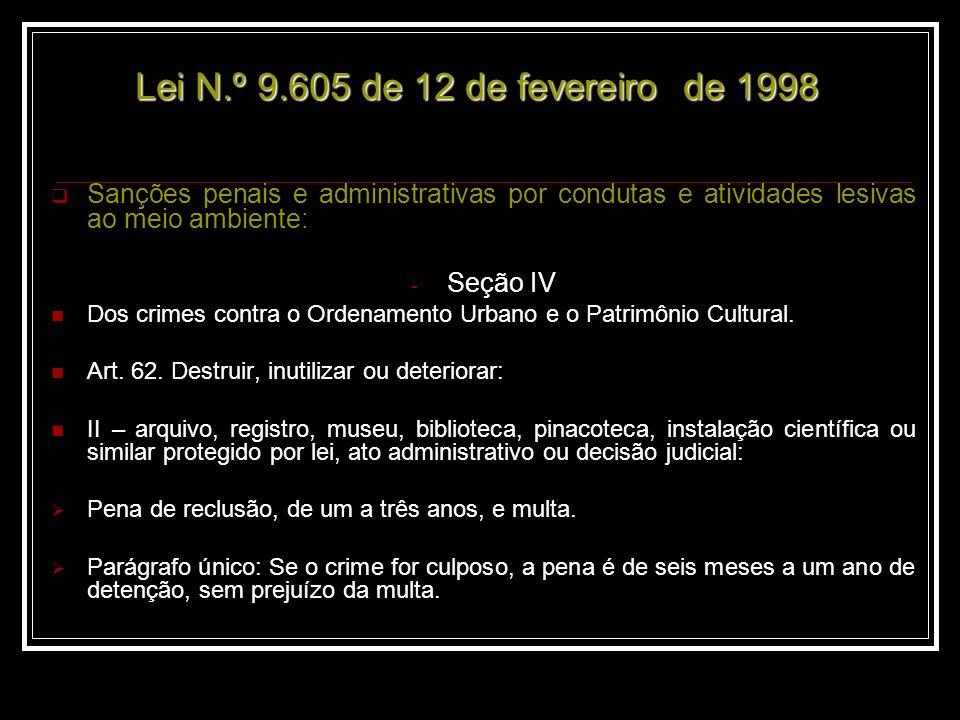 Lei N.º 9.605 de 12 de fevereiro de 1998 Lei N.º 9.605 de 12 de fevereiro de 1998 Sanções penais e administrativas por condutas e atividades lesivas ao meio ambiente: - Seção IV Dos crimes contra o Ordenamento Urbano e o Patrimônio Cultural.