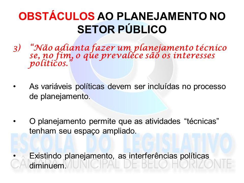 OBSTÁCULOS AO PLANEJAMENTO NO SETOR PÚBLICO 3)Não adianta fazer um planejamento técnico se, no fim, o que prevalece são os interesses políticos. As va