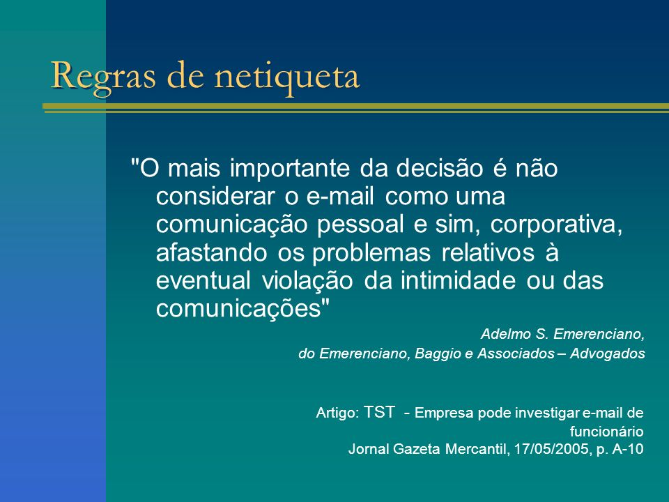 O mais importante da decisão é não considerar o e-mail como uma comunicação pessoal e sim, corporativa, afastando os problemas relativos à eventual violação da intimidade ou das comunicações Adelmo S.
