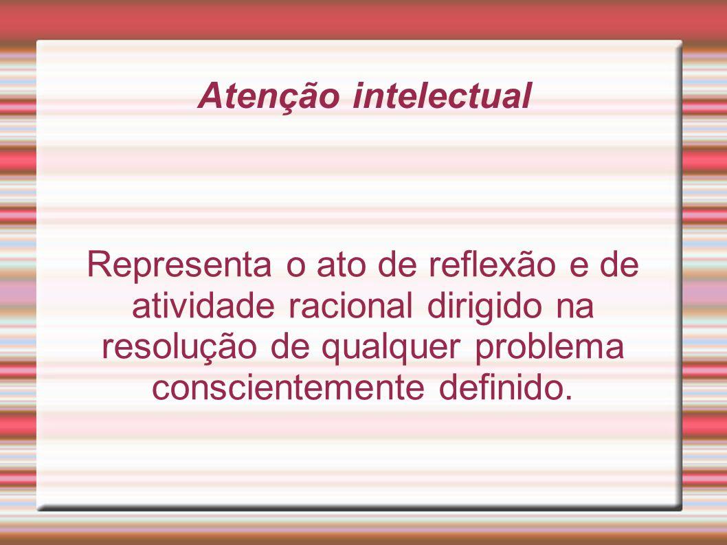Atenção intelectual Representa o ato de reflexão e de atividade racional dirigido na resolução de qualquer problema conscientemente definido.