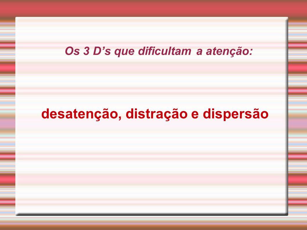 Os 3 Ds que dificultam a atenção: desatenção, distração e dispersão