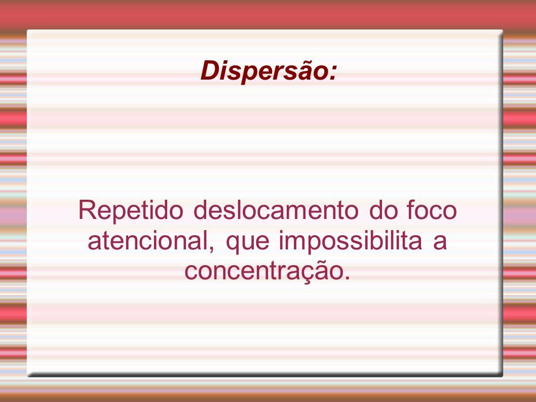Dispersão: Repetido deslocamento do foco atencional, que impossibilita a concentração.