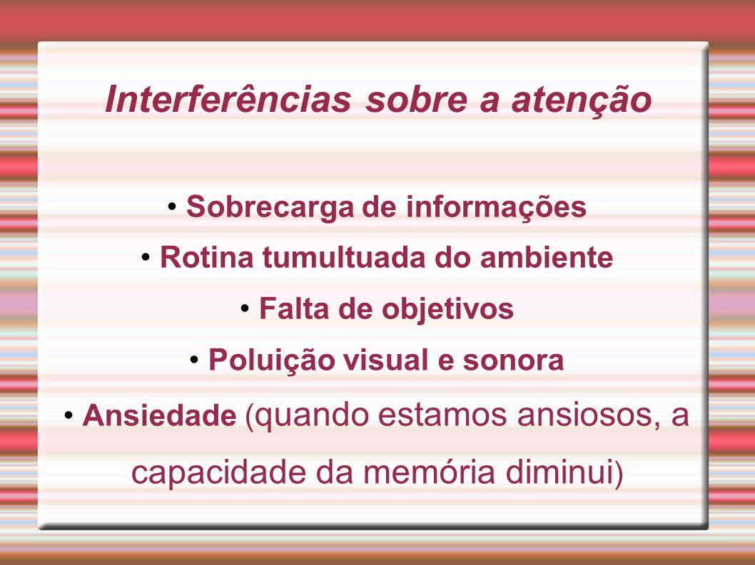 Interferências sobre a atenção Sobrecarga de informações Rotina tumultuada do ambiente Falta de objetivos Poluição visual e sonora Ansiedade ( quando