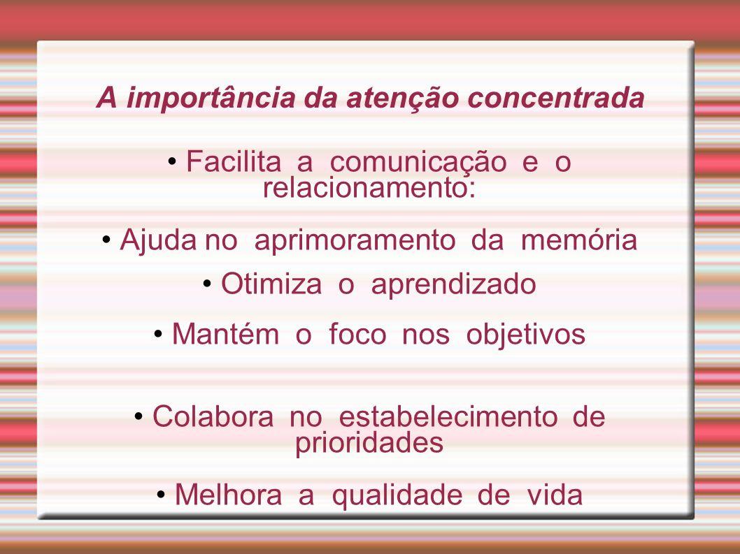 A importância da atenção concentrada Facilita a comunicação e o relacionamento: Ajuda no aprimoramento da memória Otimiza o aprendizado Mantém o foco