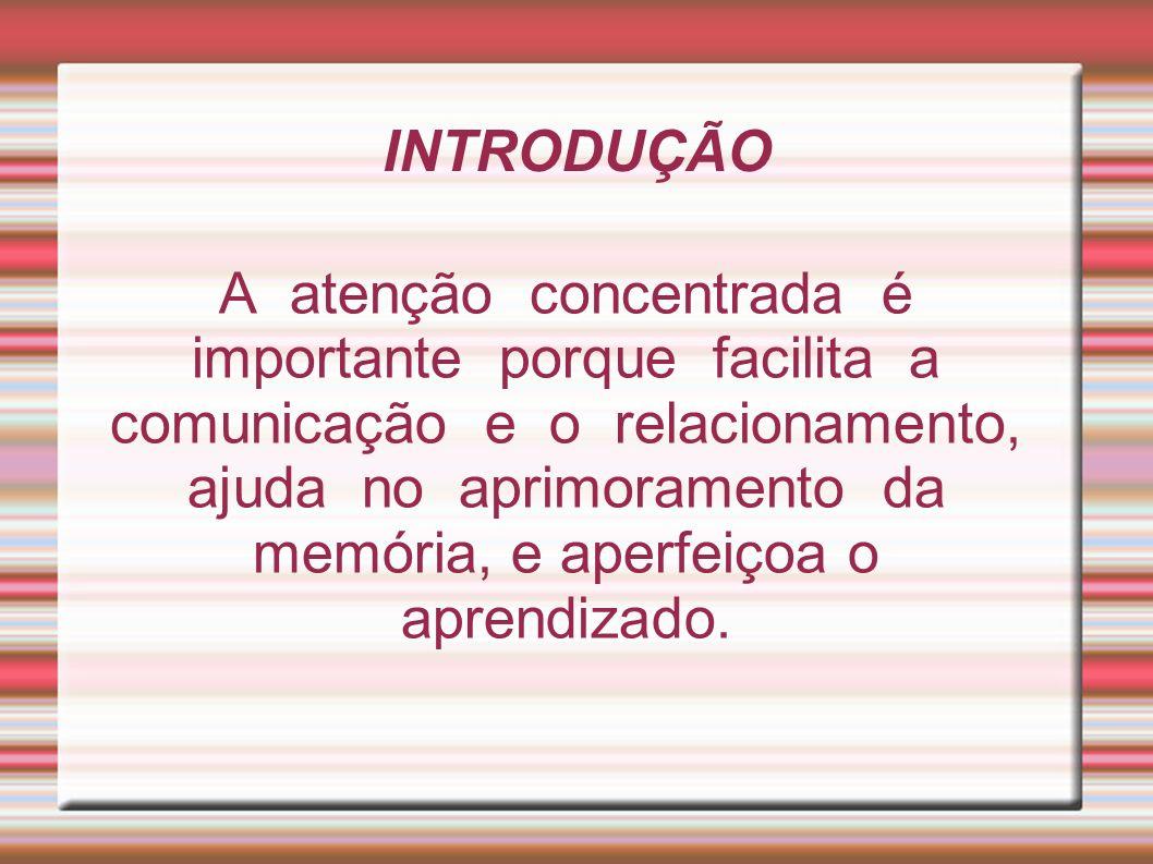 INTRODUÇÃO A atenção concentrada é importante porque facilita a comunicação e o relacionamento, ajuda no aprimoramento da memória, e aperfeiçoa o apre