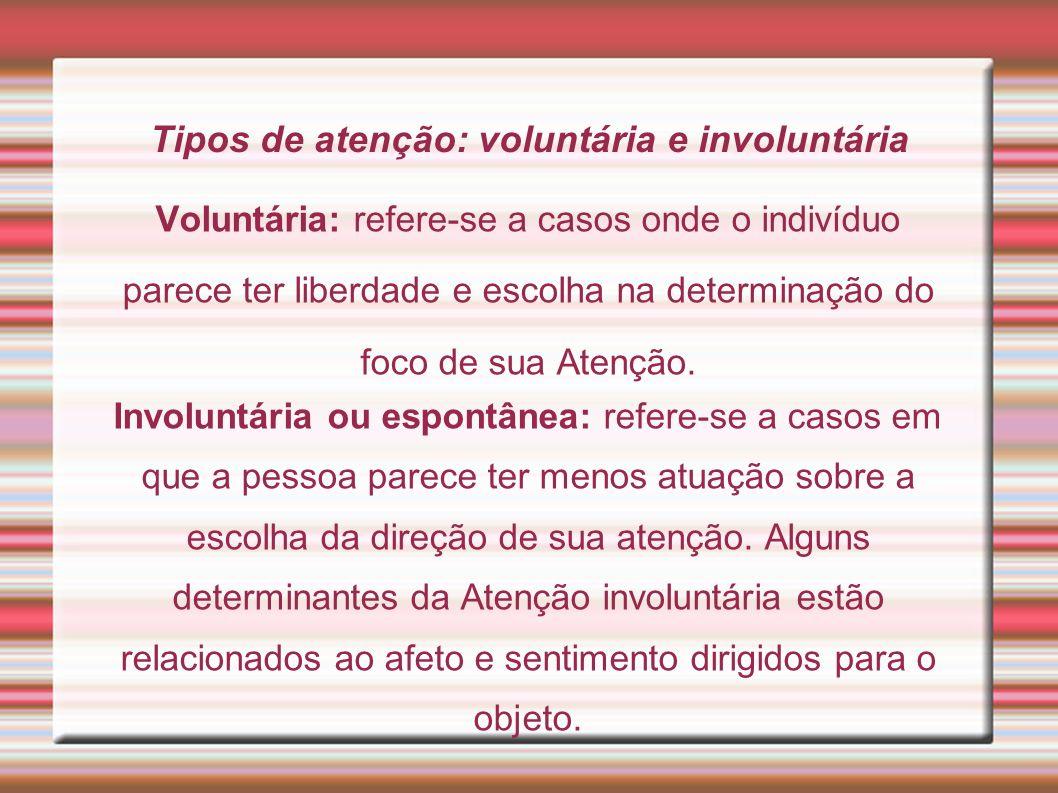 Tipos de atenção: voluntária e involuntária Voluntária: refere-se a casos onde o indivíduo parece ter liberdade e escolha na determinação do foco de s