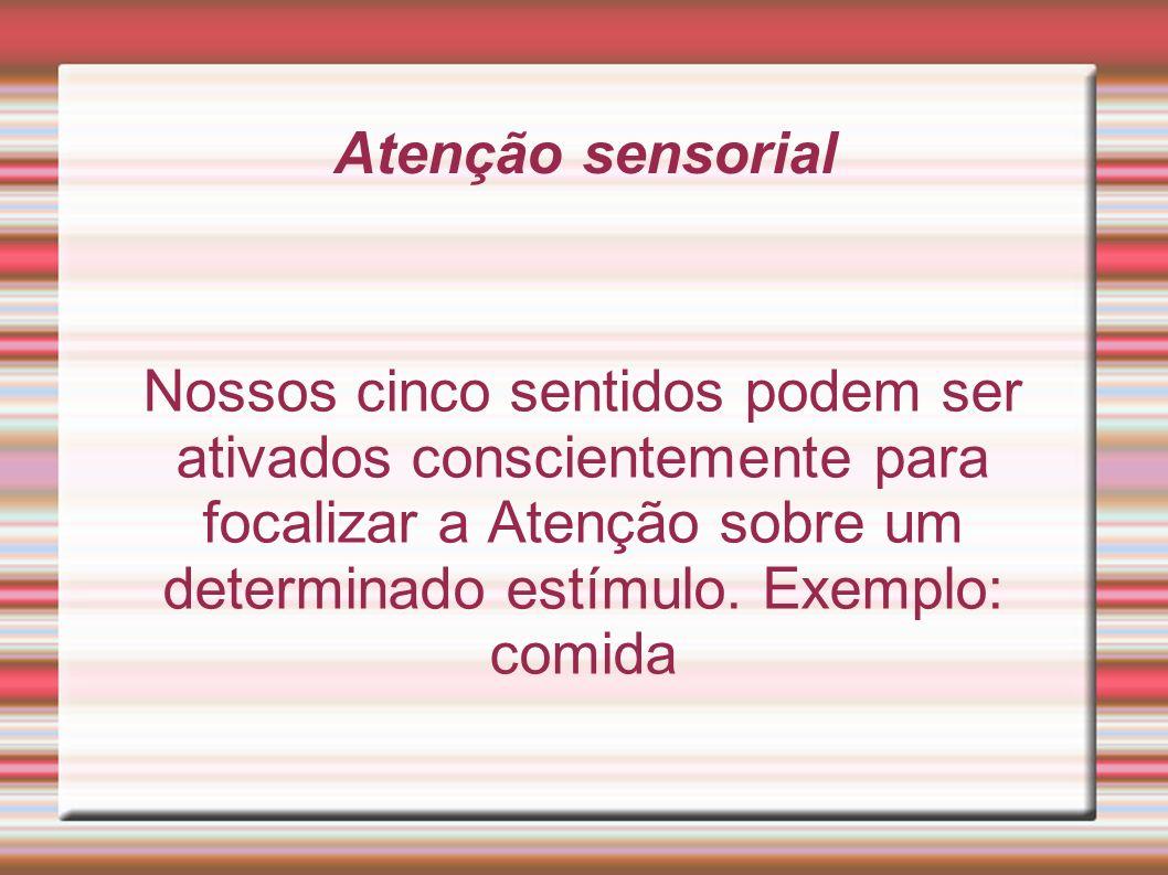 Atenção sensorial Nossos cinco sentidos podem ser ativados conscientemente para focalizar a Atenção sobre um determinado estímulo. Exemplo: comida