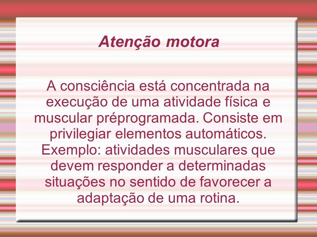Atenção motora A consciência está concentrada na execução de uma atividade física e muscular préprogramada. Consiste em privilegiar elementos automáti