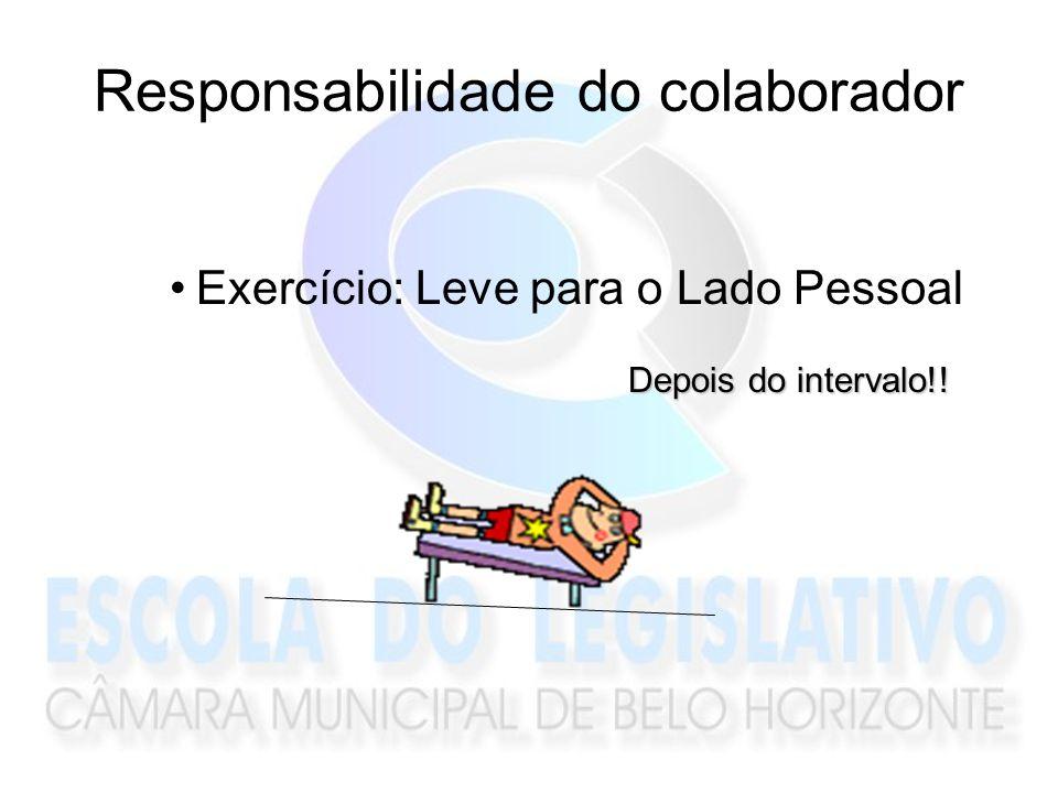 Responsabilidade do colaborador Exercício: Leve para o Lado Pessoal Depois do intervalo!!