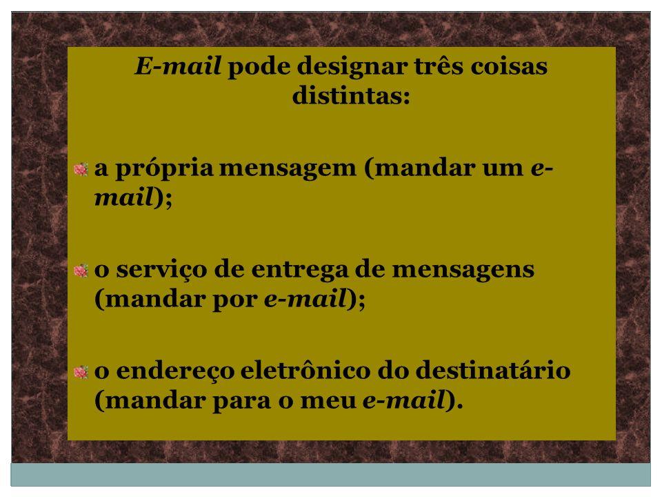E-mail pode designar três coisas distintas: a própria mensagem (mandar um e- mail); o serviço de entrega de mensagens (mandar por e-mail); o endereço
