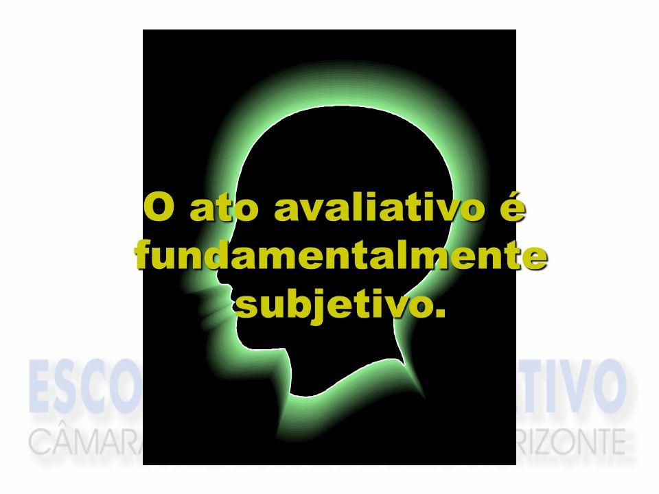 O ato avaliativo é fundamentalmente subjetivo.