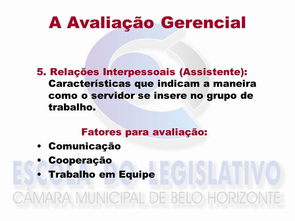 A Avaliação Gerencial 5. Relações Interpessoais (Assistente): Características que indicam a maneira como o servidor se insere no grupo de trabalho. Fa
