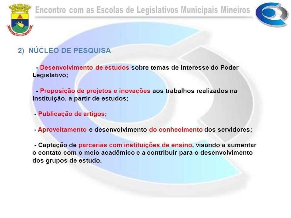 2) NÚCLEO DE PESQUISA - Desenvolvimento de estudos sobre temas de interesse do Poder Legislativo; - Proposição de projetos e inovações aos trabalhos r