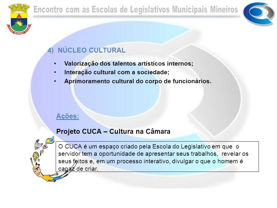 Ações: Projeto CUCA – Cultura na Câmara O CUCA é um espaço criado pela Escola do Legislativo em que o servidor tem a oportunidade de apresentar seus trabalhos, revelar os seus feitos e, em um processo interativo, divulgar o que o homem é capaz de criar.