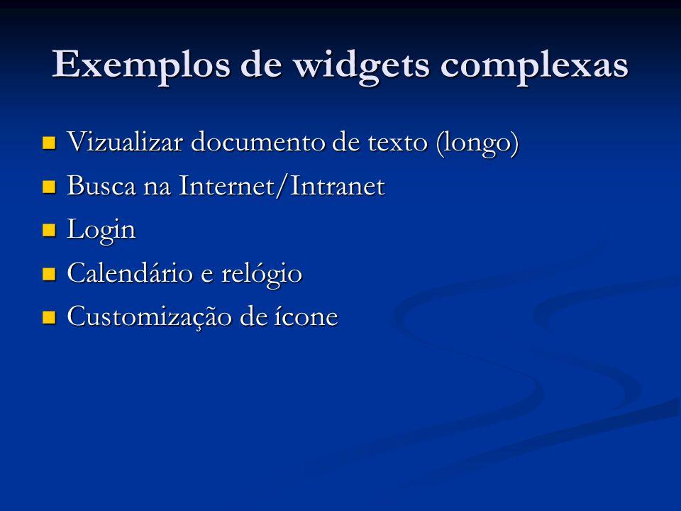 Exemplos de widgets complexas Vizualizar documento de texto (longo) Vizualizar documento de texto (longo) Busca na Internet/Intranet Busca na Internet/Intranet Login Login Calendário e relógio Calendário e relógio Customização de ícone Customização de ícone