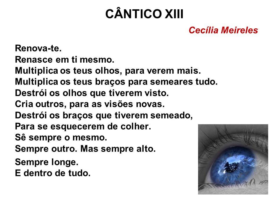 CÂNTICO XIII Cecília Meireles Renova-te. Renasce em ti mesmo. Multiplica os teus olhos, para verem mais. Multiplica os teus braços para semeares tudo.