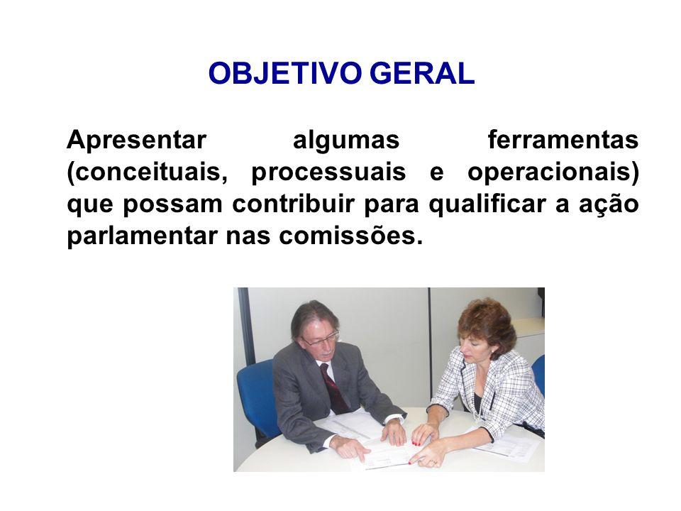 OBJETIVO GERAL Apresentar algumas ferramentas (conceituais, processuais e operacionais) que possam contribuir para qualificar a ação parlamentar nas c