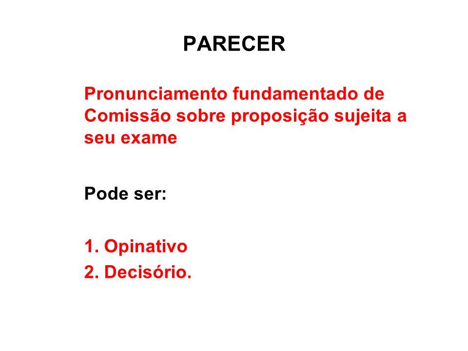 PARECER Pronunciamento fundamentado de Comissão sobre proposição sujeita a seu exame Pode ser: 1. Opinativo 2. Decisório.