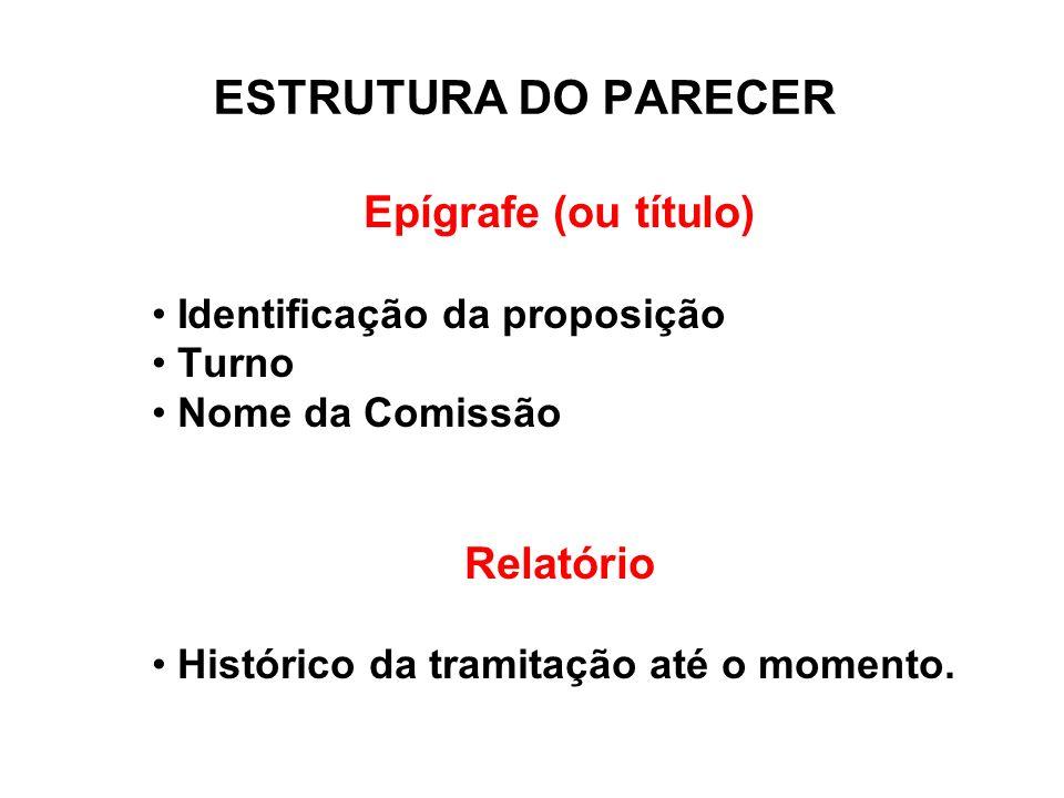 ESTRUTURA DO PARECER Epígrafe (ou título) Identificação da proposição Turno Nome da Comissão Relatório Histórico da tramitação até o momento.