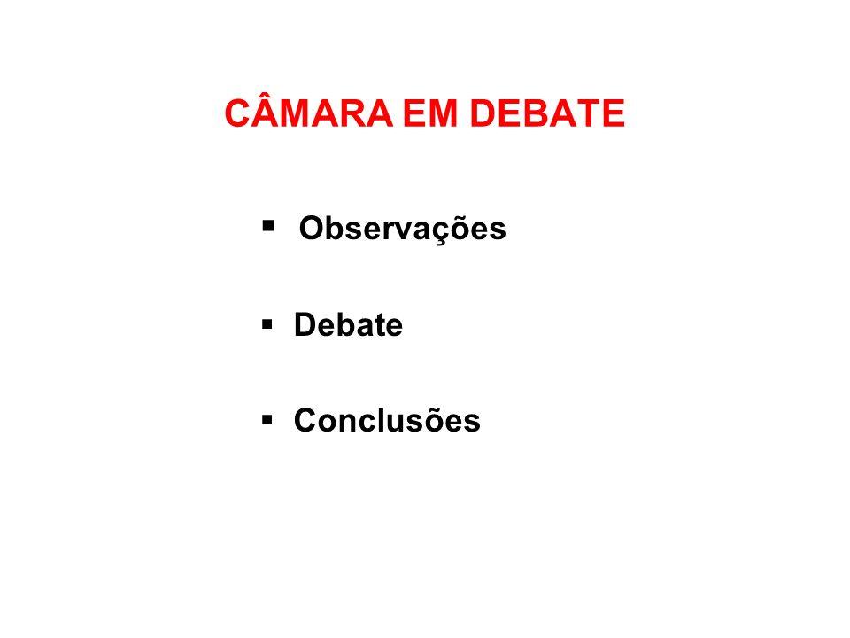 CÂMARA EM DEBATE Observações Debate Conclusões