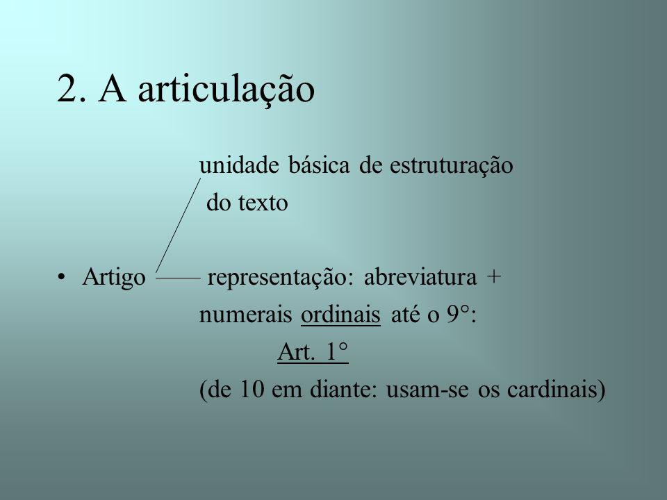 2. A articulação unidade básica de estruturação do texto Artigo representação: abreviatura + numerais ordinais até o 9°: Art. 1° (de 10 em diante: usa