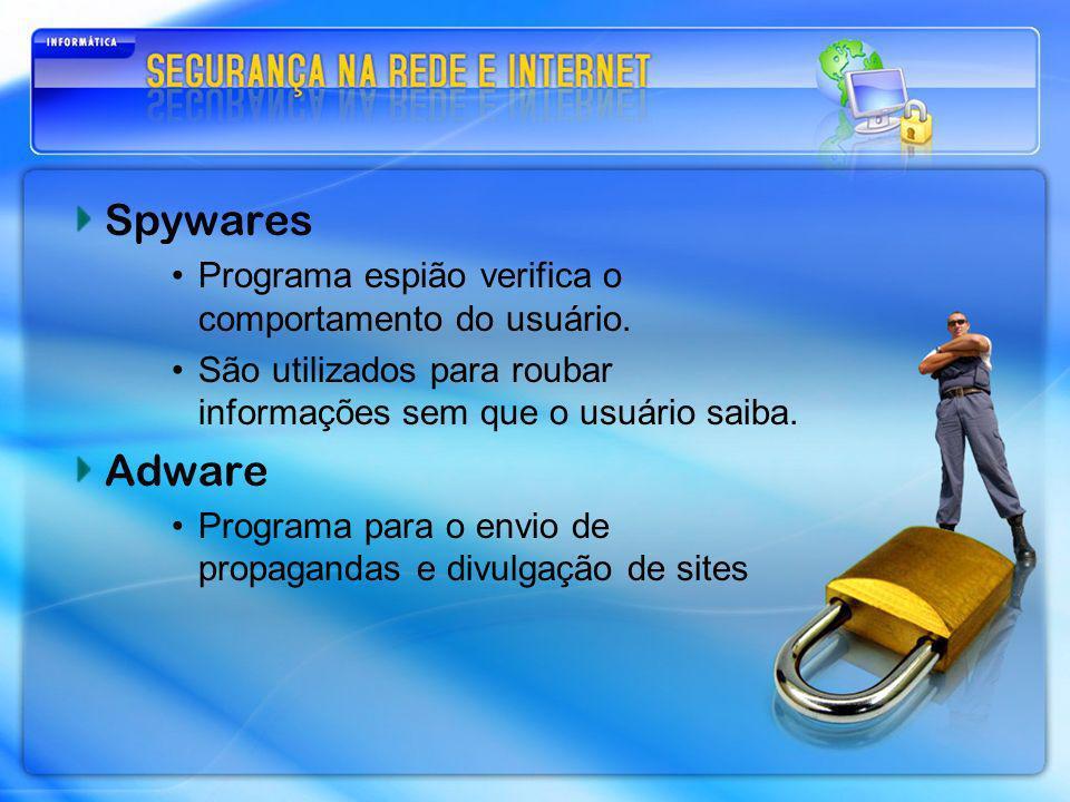 Spywares Programa espião verifica o comportamento do usuário. São utilizados para roubar informações sem que o usuário saiba. Adware Programa para o e