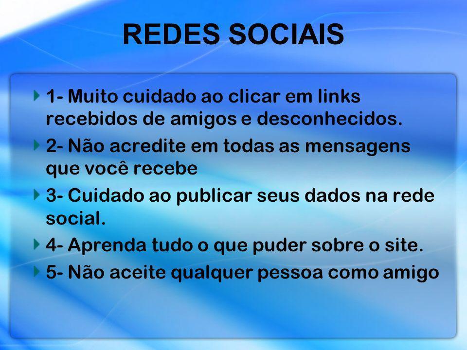 REDES SOCIAIS 1- Muito cuidado ao clicar em links recebidos de amigos e desconhecidos. 2- Não acredite em todas as mensagens que você recebe 3- Cuidad