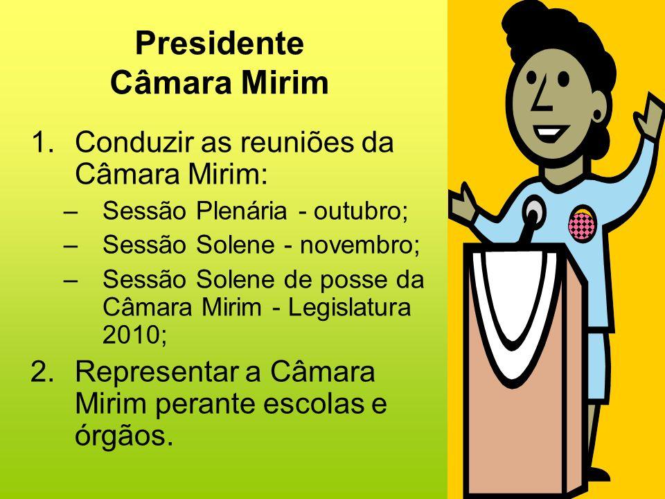 Presidente Câmara Mirim 1.Conduzir as reuniões da Câmara Mirim: –Sessão Plenária - outubro; –Sessão Solene - novembro; –Sessão Solene de posse da Câma
