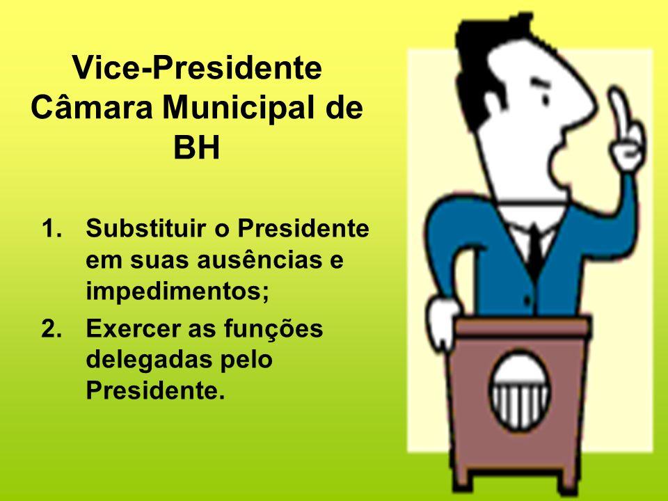 Vice-Presidente Câmara Municipal de BH 1.Substituir o Presidente em suas ausências e impedimentos; 2.Exercer as funções delegadas pelo Presidente.