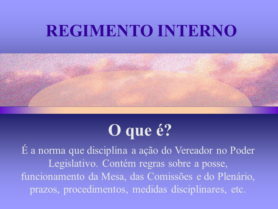 REGIMENTO INTERNO É a norma que disciplina a ação do Vereador no Poder Legislativo.