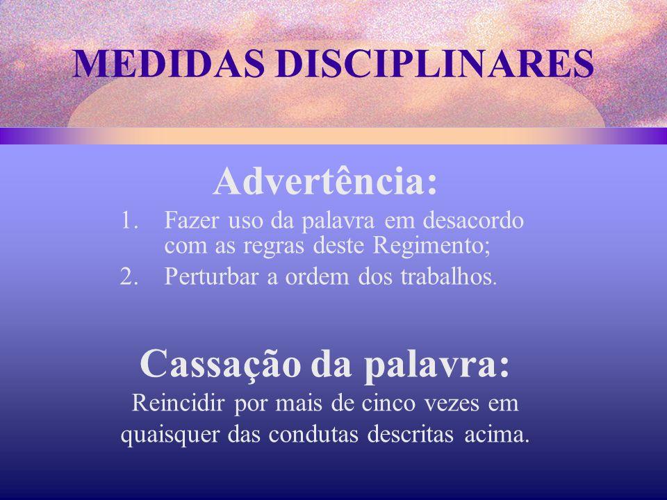MEDIDAS DISCIPLINARES Advertência: 1.Fazer uso da palavra em desacordo com as regras deste Regimento; 2.Perturbar a ordem dos trabalhos. Cassação da p