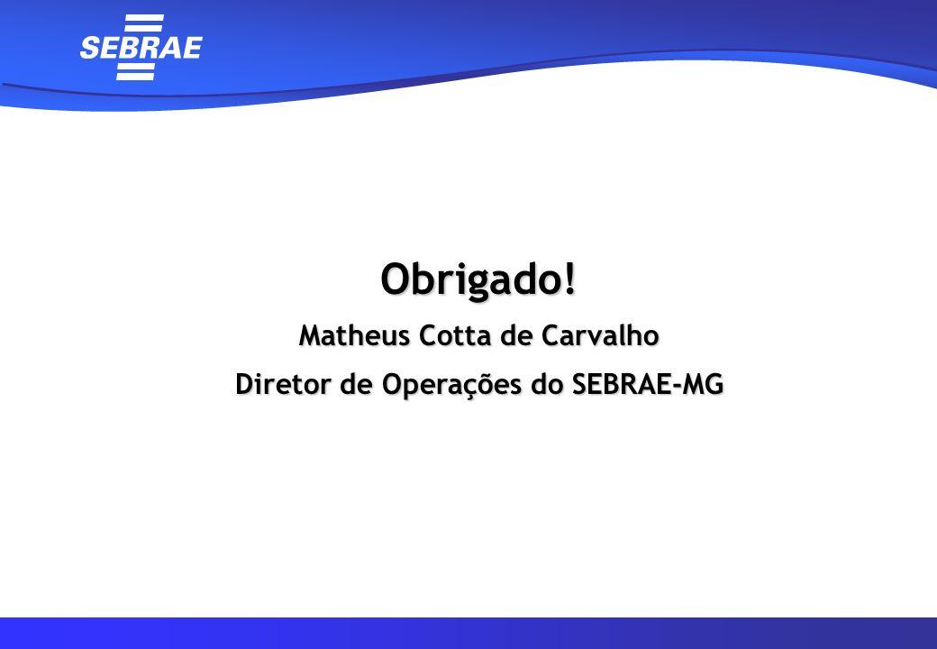 Obrigado! Matheus Cotta de Carvalho Diretor de Operações do SEBRAE-MG