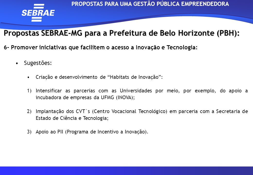 Propostas SEBRAE-MG para a Prefeitura de Belo Horizonte (PBH): 7 - Priorizar as MPEs da Região nas Compras Governamentais: Sugestões: A Lei Geral possibilita que: Administração: realize licitações até R$80 mil, com a participação exclusiva de MPE; destine até 25% de suas compras às MPE; estabeleça que até 30% do objeto de uma licitação seja subcontratado de uma MPE; A MPE apresente as certidões fiscais, somente na fase de contratação, se a MPE for a vencedora; PROPOSTAS PARA UMA GESTÃO PÚBLICA EMPREENDEDORA