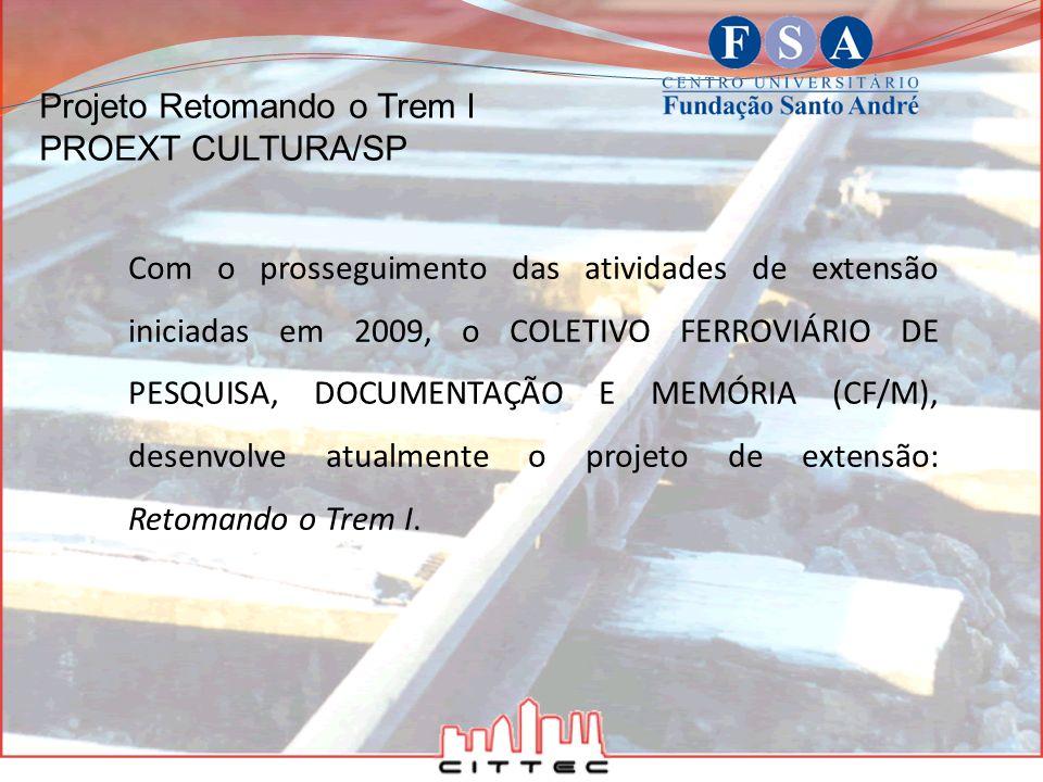 Projeto Retomando o Trem I PROEXT CULTURA/SP O projeto está sendo executado como trabalho coletivo entre estudantes de graduação e de pós-graduação da FSA e integrantes do CF/M, com a coordenação da docente responsável Terezinha Ferrari.