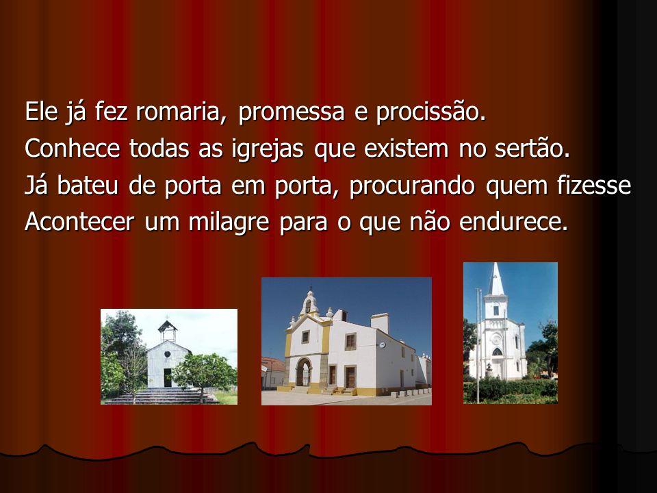 Ele já fez romaria, promessa e procissão. Conhece todas as igrejas que existem no sertão.
